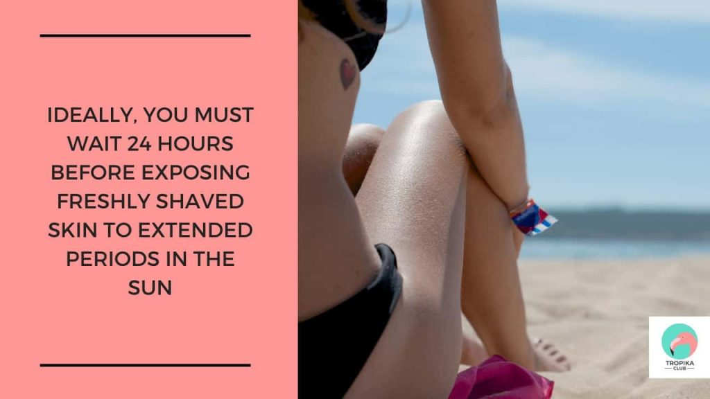 Ideally, you must wait 24 hours before exposing freshly shaved skin to extended periods in the sun. Or better still, avoid the sun as much as you can