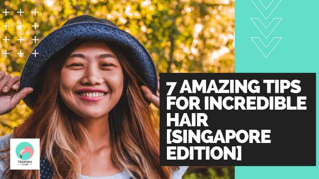 7 Amazing Tips for Incredible Hair [Singapore Edition]